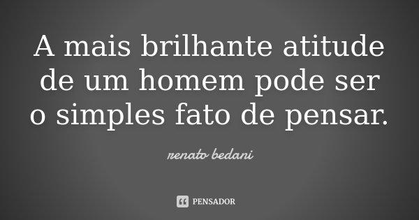 A mais brilhante atitude de um homem pode ser o simples fato de pensar.... Frase de renato bedani.