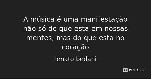 A música é uma manifestação não só do que esta em nossas mentes, mas do que esta no coração... Frase de renato bedani.
