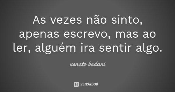 As vezes não sinto, apenas escrevo, mas ao ler, alguém ira sentir algo.... Frase de Renato Bedani.