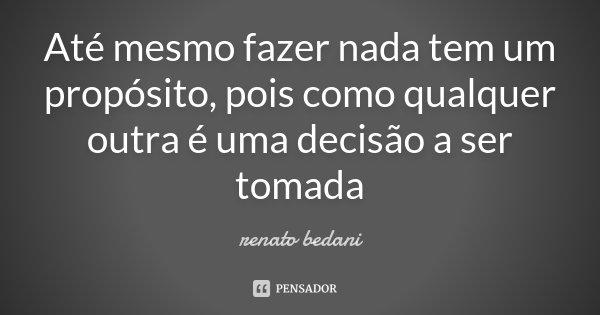 Até mesmo fazer nada tem um propósito, pois como qualquer outra é uma decisão a ser tomada... Frase de Renato Bedani.