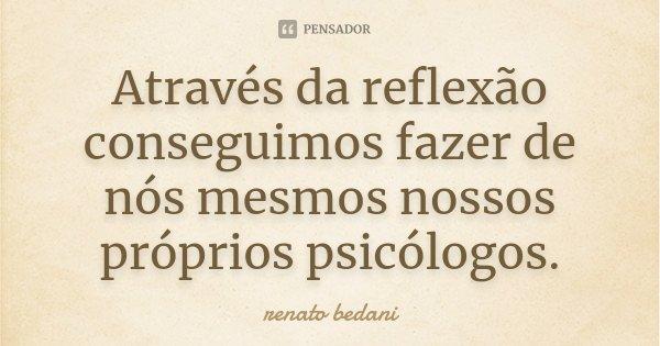 Através da reflexão conseguimos fazer de nós mesmos nossos próprios psicólogos.... Frase de Renato Bedani.
