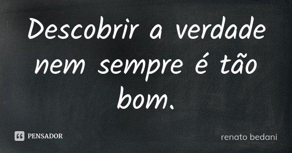 Descobrir a verdade nem sempre é tão bom.... Frase de Renato Bedani.