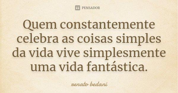 Quem constantemente celebra as coisas simples da vida, vive simplesmente uma vida fantástica... Frase de Renato Bedani.