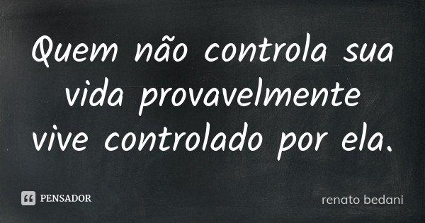 Quem não controla sua vida provavelmente vive controlado por ela.... Frase de renato bedani.