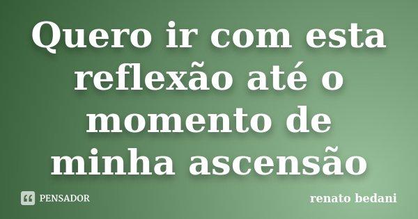 Quero ir com esta reflexão até o momento de minha ascensão... Frase de Renato Bedani.