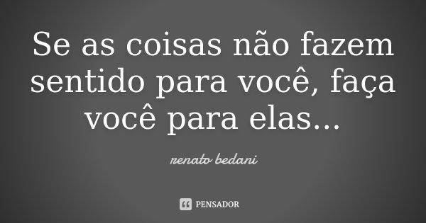 Se as coisas não fazem sentido para você, faça você para elas...... Frase de Renato Bedani.