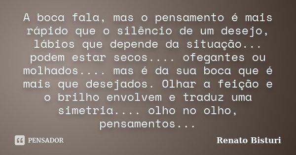 A boca fala, mas o pensamento é mais rápido que o silêncio de um desejo, lábios que depende da situação... podem estar secos.... ofegantes ou molhados.... mas é... Frase de Renato Bisturi.