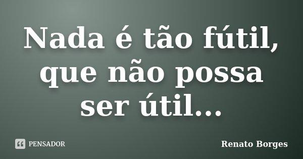 Nada é tão fútil, que não possa ser útil...... Frase de Renato Borges.