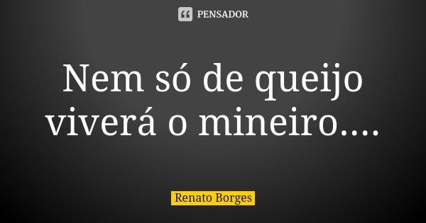 Nem só de queijo viverá o mineiro....... Frase de Renato Borges.