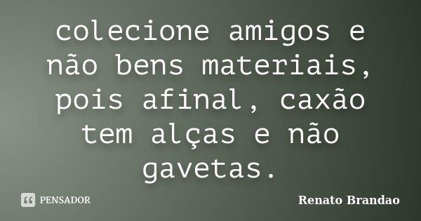 colecione amigos e não bens materiais, pois afinal, caxão tem alças e não gavetas.... Frase de Renato Brandao.