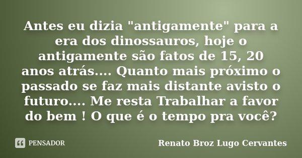 """Antes eu dizia """"antigamente"""" para a era dos dinossauros, hoje o antigamente são fatos de 15, 20 anos atrás.... Quanto mais próximo o passado se faz ma... Frase de Renato Broz Lugo Cervantes."""