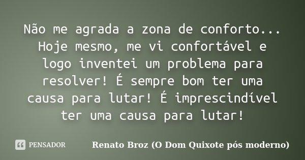 Não me agrada a zona de conforto... Hoje mesmo, me vi confortável e logo inventei um problema para resolver ! É sempre bom ter uma causa para lutar ! é impresci... Frase de Renato Broz (O Dom Quixote pós moderno).