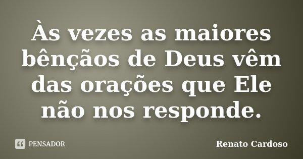 Às vezes as maiores bênçãos de Deus vêm das orações que Ele não nos responde.... Frase de Renato Cardoso.