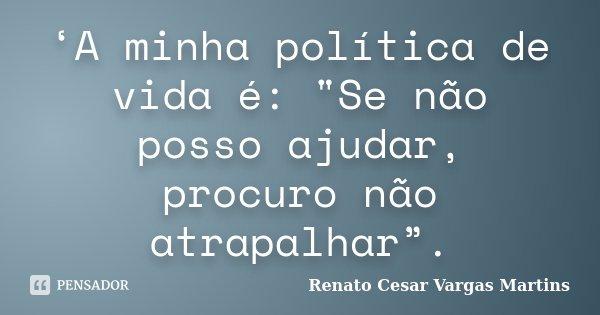 """'A minha política de vida é: """"Se não posso ajudar, procuro não atrapalhar"""".... Frase de Renato Cesar Vargas Martins."""