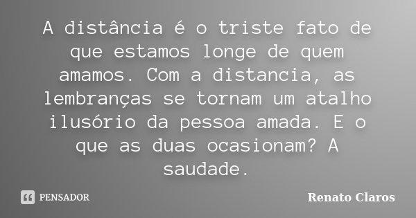 A distância é o triste fato de que estamos longe de quem amamos. Com a distancia, as lembranças se tornam um atalho ilusório da pessoa amada. E o que as duas oc... Frase de Renato Claros.