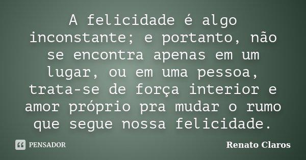 A felicidade é algo inconstante; e portanto, não se encontra apenas em um lugar, ou em uma pessoa, trata-se de força interior e amor próprio pra mudar o rumo qu... Frase de Renato Claros.
