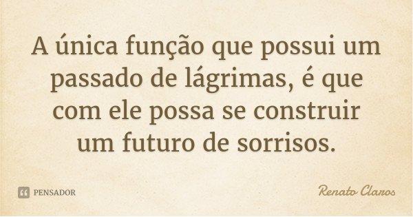 A única função que possui um passado de lágrimas, é que com ele possa se construir um futuro de sorrisos.... Frase de Renato Claros.