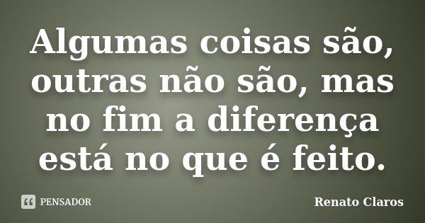 Algumas coisas são, outras não são, mas no fim a diferença está no que é feito.... Frase de Renato Claros.