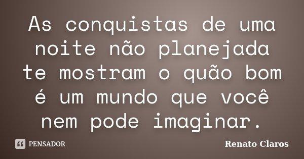 As conquistas de uma noite não planejada te mostram o quão bom é um mundo que você nem pode imaginar.... Frase de Renato Claros.
