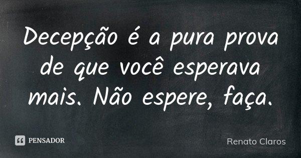 Decepção é a pura prova de que você esperava mais. Não espere, faça.... Frase de Renato Claros.