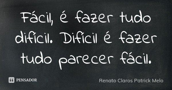 Fácil, é fazer tudo difícil. Difícil é fazer tudo parecer fácil.... Frase de Renato Claros Patrick Melo.