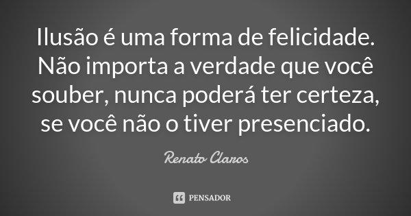 Ilusão é uma forma de felicidade. Não importa a verdade que você souber, nunca poderá ter certeza, se você não o tiver presenciado.... Frase de Renato Claros.