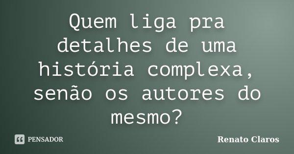 Quem liga pra detalhes de uma história complexa, senão os autores do mesmo?... Frase de Renato Claros.