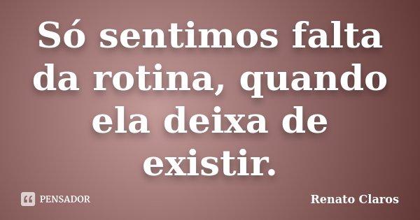 Só sentimos falta da rotina, quando ela deixa de existir.... Frase de Renato Claros.