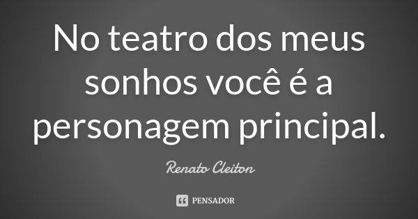 No teatro dos meus sonhos você é a personagem principal.... Frase de Renato Cleiton.