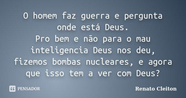 O homem faz guerra e pergunta onde está Deus. Pro bem e não para o mau inteligencia Deus nos deu, fizemos bombas nucleares, e agora que isso tem a ver com Deus?... Frase de RENATO CLEITON.