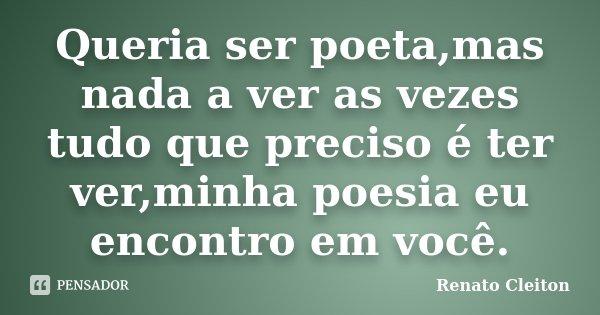 Queria ser poeta,mas nada a ver as vezes tudo que preciso é ter ver,minha poesia eu encontro em você.... Frase de Renato Cleiton.