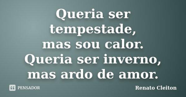 Queria ser tempestade, mas sou calor. Queria ser inverno, mas ardo de amor.... Frase de RENATO CLEITON.