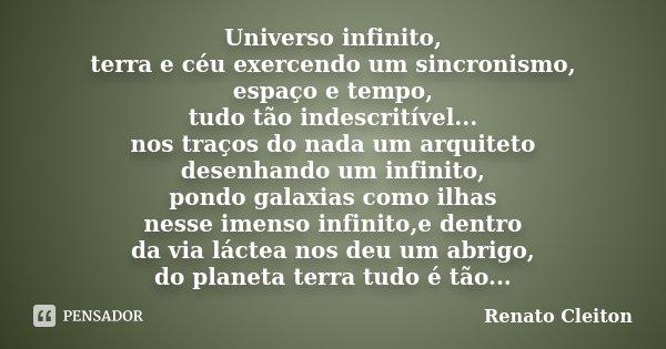 Universo infinito, terra e céu exercendo um sincronismo, espaço e tempo, tudo tão indescritível... nos traços do nada um arquiteto desenhando um infinito, pondo... Frase de RENATO CLEITON.