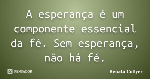 A esperança é um componente essencial da fé. Sem esperança, não há fé.... Frase de Renato Collyer.