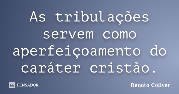 As tribulações servem como aperfeiçoamento do caráter cristão.... Frase de Renato Collyer.