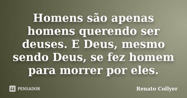 Homens são apenas homens querendo ser deuses. E Deus, mesmo sendo Deus, se fez homem para morrer por eles.... Frase de Renato Collyer.