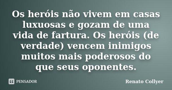 Os heróis não vivem em casas luxuosas e gozam de uma vida de fartura. Os heróis (de verdade) vencem inimigos muitos mais poderosos do que seus oponentes.... Frase de Renato Collyer.
