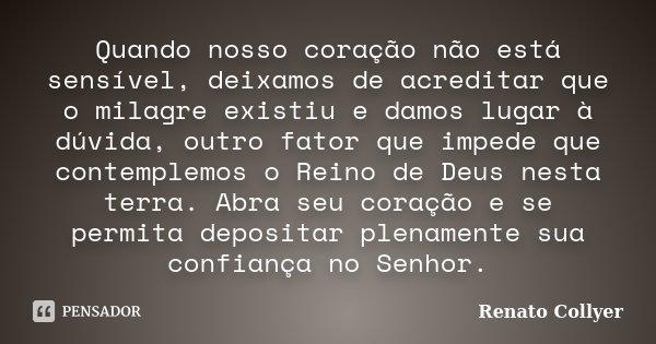 Quando nosso coração não está sensível, deixamos de acreditar que o milagre existiu e damos lugar à dúvida, outro fator que impede que contemplemos o Reino de D... Frase de Renato Collyer.