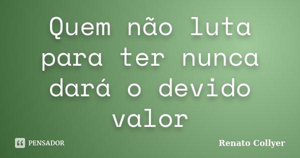 Quem não luta para ter nunca dará o devido valor... Frase de Renato Collyer.