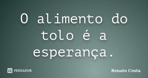 O alimento do tolo é a esperança.... Frase de Renato Costa.