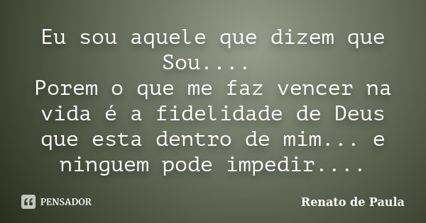 Eu sou aquele que dizem que Sou.... Porem o que me faz vencer na vida é a fidelidade de Deus que esta dentro de mim... e ninguem pode impedir....... Frase de Renato de Paula.