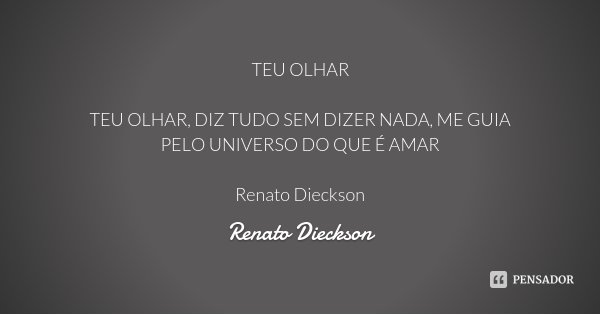 TEU OLHAR TEU OLHAR, DIZ TUDO SEM DIZER NADA, ME GUIA PELO UNIVERSO DO QUE É AMAR Renato Dieckson... Frase de Renato Dieckson.