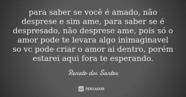 para saber se você é amado, não desprese e sim ame, para saber se é despresado, não desprese ame, pois só o amor pode te levara algo inimaginavel so vc pode cri... Frase de Renato dos Santos.