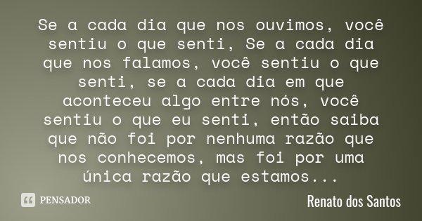 Se a cada dia que nos ouvimos, você sentiu o que senti, Se a cada dia que nos falamos, você sentiu o que senti, se a cada dia em que aconteceu algo entre nós, v... Frase de Renato dos Santos.