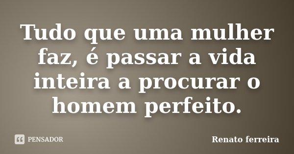 Tudo que uma mulher faz, é passar a vida inteira a procurar o homem perfeito.... Frase de Renato ferreira.