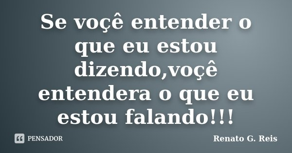 Se voçê entender o que eu estou dizendo,voçê entendera o que eu estou falando!!!... Frase de Renato G. Reis.