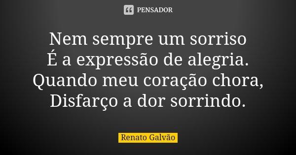 Nem sempre um sorriso É a expressão de alegria. Quando meu coração chora, Disfarço a dor sorrindo.... Frase de Renato Galvão.