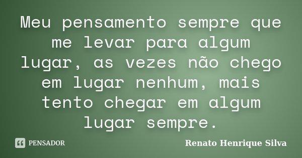 Meu pensamento sempre que me levar para algum lugar, as vezes não chego em lugar nenhum, mais tento chegar em algum lugar sempre.... Frase de Renato Henrique Silva.