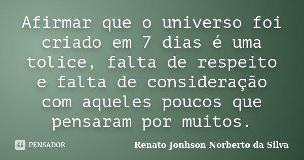 Afirmar que o universo foi criado em 7 dias, é uma tolice, falta de respeito e falta de consideração com aqueles poucos que pensaram por muitos.... Frase de Renato Jonhson Norberto da Silva.