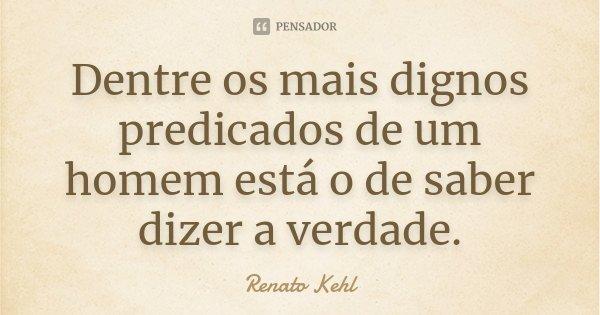 Dentre os mais dignos predicados de um homem está o de saber dizer a verdade.... Frase de Renato Kehl.
